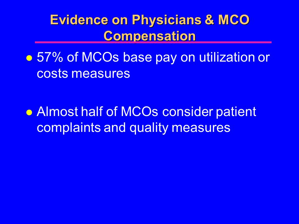 Evidence on Physicians & MCO Compensation l 57% of MCOs base pay on utilization or costs measures l Almost half of MCOs consider patient complaints and quality measures