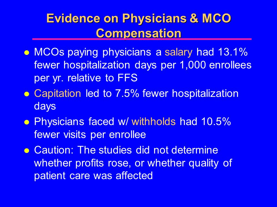 Evidence on Physicians & MCO Compensation l MCOs paying physicians a salary had 13.1% fewer hospitalization days per 1,000 enrollees per yr.