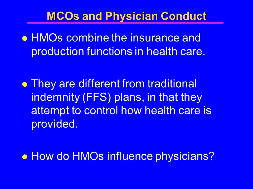 MCOs and Physician Conduct l HMOs combine the insurance and production functions in health care.