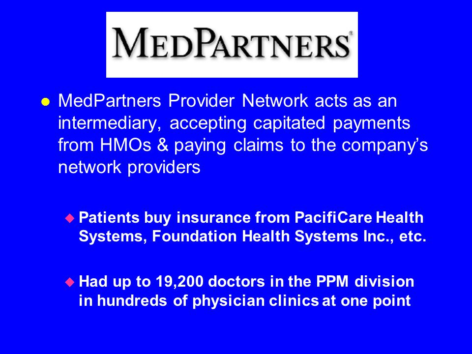 l MedPartners Provider Network acts as an intermediary, accepting capitated payments from HMOs & paying claims to the company's network providers  Patients buy insurance from PacifiCare Health Systems, Foundation Health Systems Inc., etc.