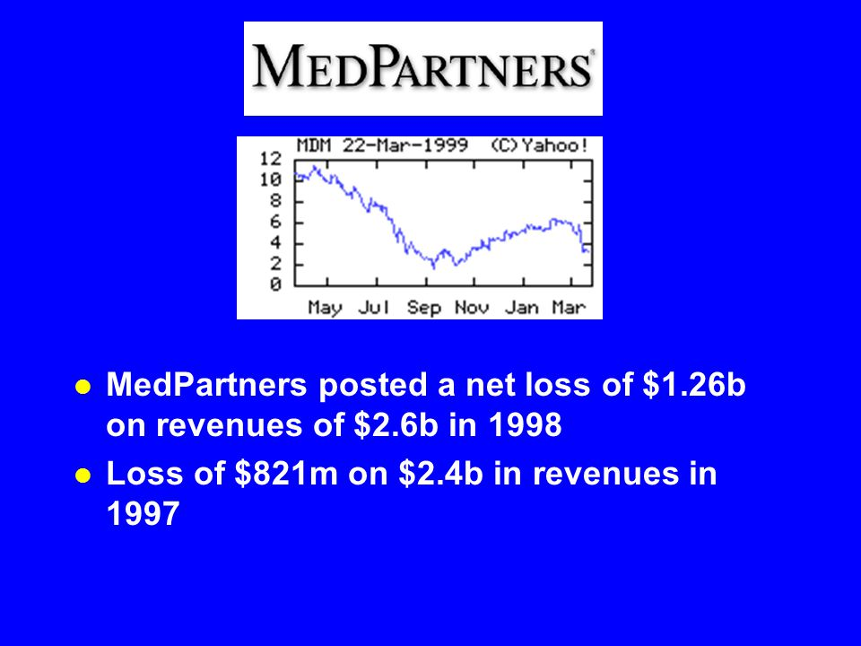 l MedPartners posted a net loss of $1.26b on revenues of $2.6b in 1998 l Loss of $821m on $2.4b in revenues in 1997