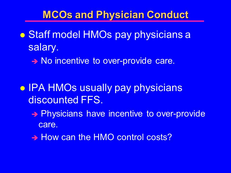 MCOs and Physician Conduct l Staff model HMOs pay physicians a salary.