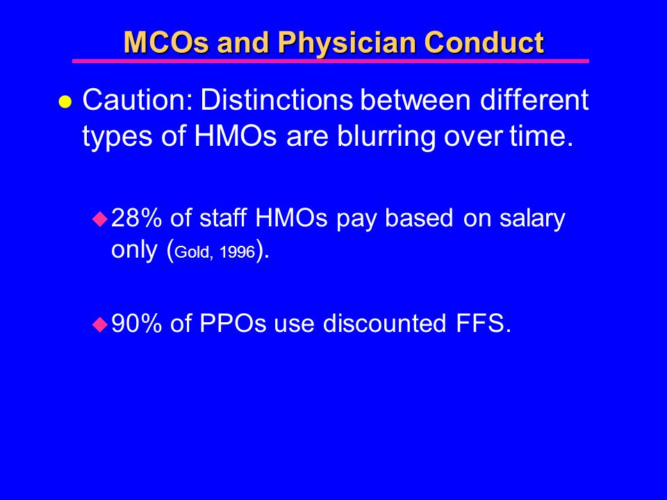 MCOs and Physician Conduct l Caution: Distinctions between different types of HMOs are blurring over time.
