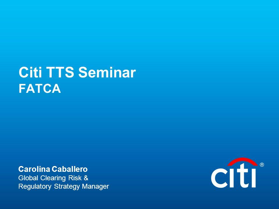 Citi TTS Seminar FATCA Carolina Caballero Global Clearing Risk & Regulatory Strategy Manager