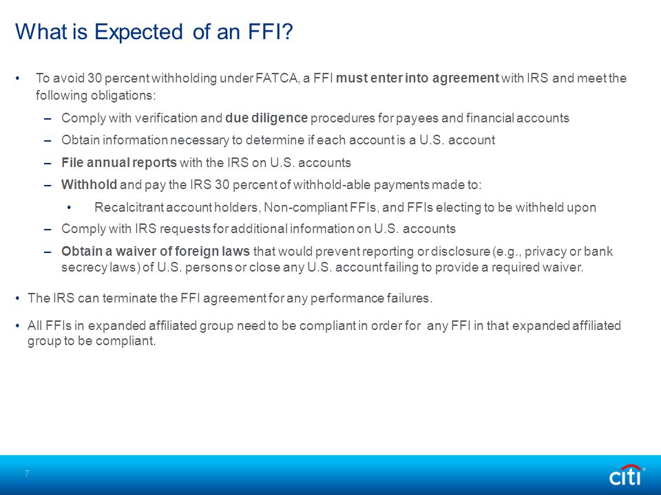 To avoid 30 percent withholding under FATCA, a FFI must enter into agreement with IRS and meet the following obligations: –Comply with verification an
