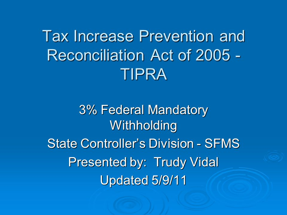 Tax Increase Prevention and Reconciliation Act of 2005 - TIPRA Tax Increase Prevention and Reconciliation Act of 2005 - TIPRA 3% Federal Mandatory Withholding State Controller's Division - SFMS Presented by: Trudy Vidal Updated 5/9/11