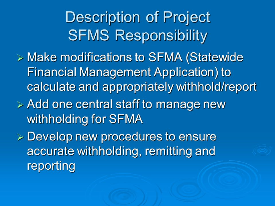 Description of Project SFMS Responsibility  Make modifications to SFMA (Statewide Financial Management Application) to calculate and appropriately withhold/report  Add one central staff to manage new withholding for SFMA  Develop new procedures to ensure accurate withholding, remitting and reporting