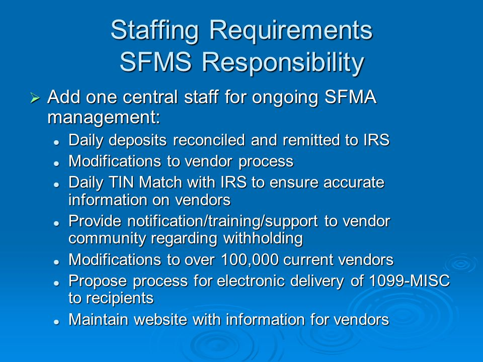 Staffing Requirements SFMS Responsibility  Add one central staff for ongoing SFMA management: Daily deposits reconciled and remitted to IRS Daily deposits reconciled and remitted to IRS Modifications to vendor process Modifications to vendor process Daily TIN Match with IRS to ensure accurate information on vendors Daily TIN Match with IRS to ensure accurate information on vendors Provide notification/training/support to vendor community regarding withholding Provide notification/training/support to vendor community regarding withholding Modifications to over 100,000 current vendors Modifications to over 100,000 current vendors Propose process for electronic delivery of 1099-MISC to recipients Propose process for electronic delivery of 1099-MISC to recipients Maintain website with information for vendors Maintain website with information for vendors