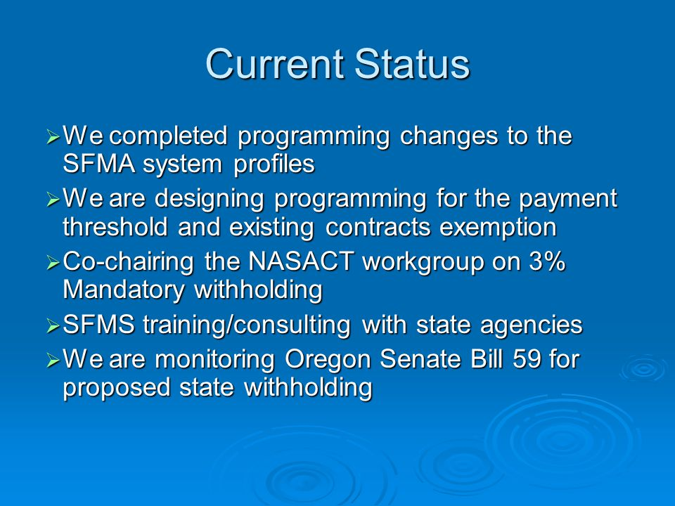 Current Status  We completed programming changes to the SFMA system profiles  We are designing programming for the payment threshold and existing contracts exemption  Co-chairing the NASACT workgroup on 3% Mandatory withholding  SFMS training/consulting with state agencies  We are monitoring Oregon Senate Bill 59 for proposed state withholding