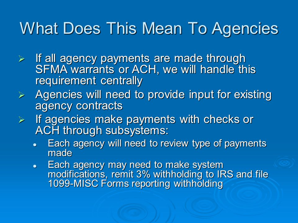 What Does This Mean To Agencies  If all agency payments are made through SFMA warrants or ACH, we will handle this requirement centrally  Agencies will need to provide input for existing agency contracts  If agencies make payments with checks or ACH through subsystems: Each agency will need to review type of payments made Each agency will need to review type of payments made Each agency may need to make system modifications, remit 3% withholding to IRS and file 1099-MISC Forms reporting withholding Each agency may need to make system modifications, remit 3% withholding to IRS and file 1099-MISC Forms reporting withholding