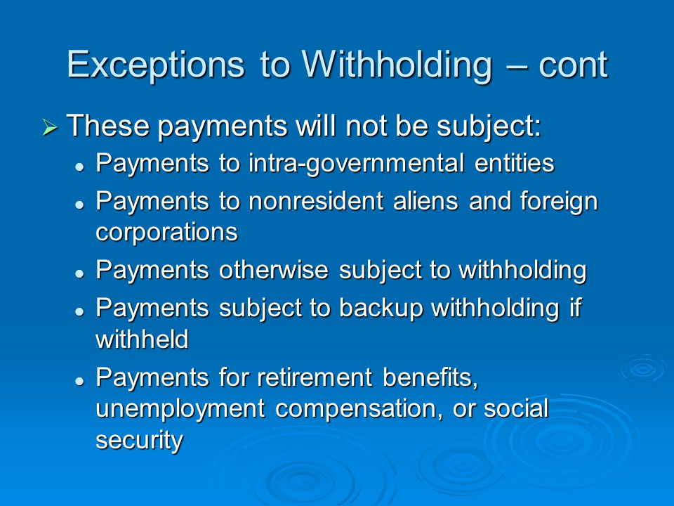 Exceptions to Withholding – cont  These payments will not be subject: Payments to intra-governmental entities Payments to intra-governmental entities Payments to nonresident aliens and foreign corporations Payments to nonresident aliens and foreign corporations Payments otherwise subject to withholding Payments otherwise subject to withholding Payments subject to backup withholding if withheld Payments subject to backup withholding if withheld Payments for retirement benefits, unemployment compensation, or social security Payments for retirement benefits, unemployment compensation, or social security