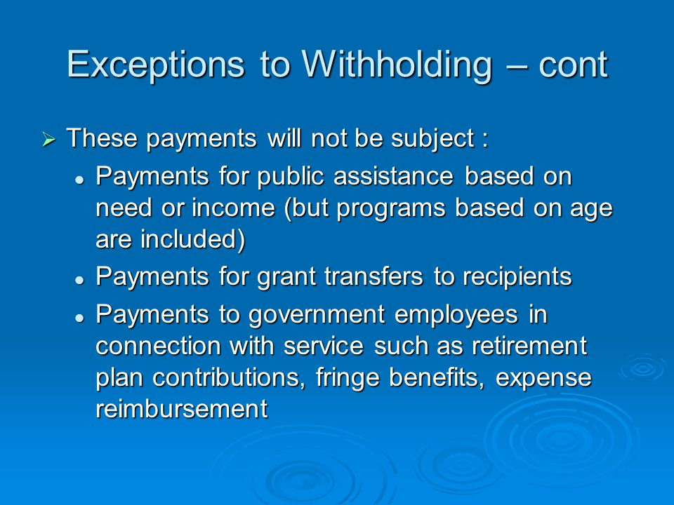 Exceptions to Withholding – cont  These payments will not be subject : Payments for public assistance based on need or income (but programs based on age are included) Payments for public assistance based on need or income (but programs based on age are included) Payments for grant transfers to recipients Payments for grant transfers to recipients Payments to government employees in connection with service such as retirement plan contributions, fringe benefits, expense reimbursement Payments to government employees in connection with service such as retirement plan contributions, fringe benefits, expense reimbursement