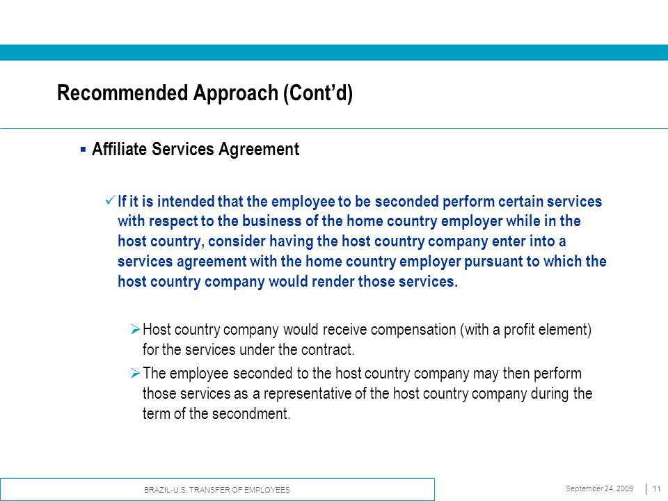 BRAZIL-U.S. TRANSFER OF EMPLOYEES September 24, 200911 Recommended Approach (Cont'd)  Affiliate Services Agreement If it is intended that the employe