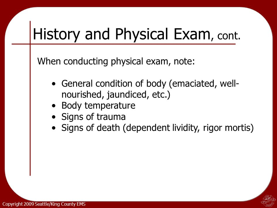 Copyright 2009 Seattle/King County EMS When conducting physical exam, note: General condition of body (emaciated, well- nourished, jaundiced, etc.) Body temperature Signs of trauma Signs of death (dependent lividity, rigor mortis) History and Physical Exam, cont.