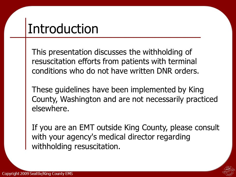 Copyright 2009 Seattle/King County EMS Introduction This presentation discusses the withholding of resuscitation efforts from patients with terminal conditions who do not have written DNR orders.
