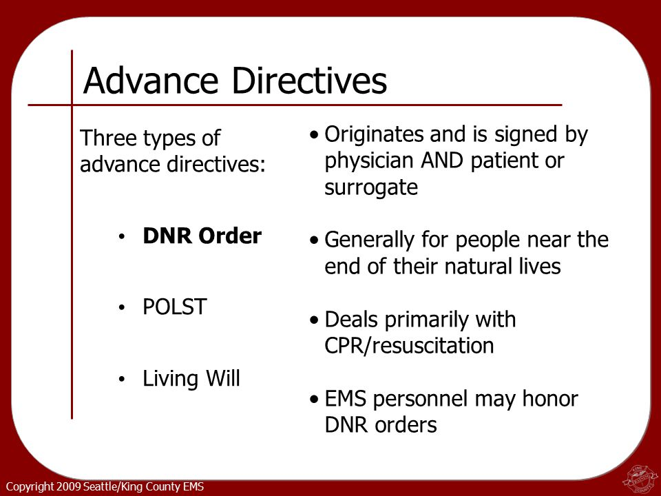 Copyright 2009 Seattle/King County EMS Three types of advance directives: DNR Order POLST Living Will Originates and is signed by physician AND patient or surrogate Generally for people near the end of their natural lives Deals primarily with CPR/resuscitation EMS personnel may honor DNR orders Advance Directives
