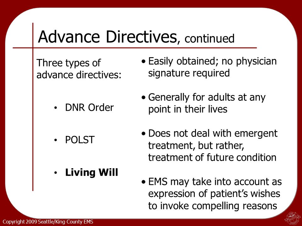Copyright 2009 Seattle/King County EMS Easily obtained; no physician signature required Generally for adults at any point in their lives Does not deal with emergent treatment, but rather, treatment of future condition EMS may take into account as expression of patient's wishes to invoke compelling reasons Advance Directives, continued Three types of advance directives: DNR Order POLST Living Will