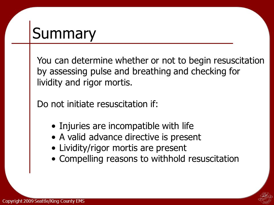 Copyright 2009 Seattle/King County EMS Summary You can determine whether or not to begin resuscitation by assessing pulse and breathing and checking for lividity and rigor mortis.