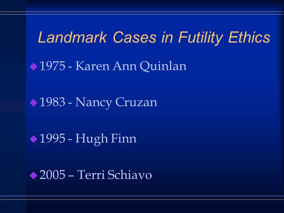 Landmark Cases in Futility Ethics u 1975 - Karen Ann Quinlan u 1983 - Nancy Cruzan u 1995 - Hugh Finn u 2005 – Terri Schiavo