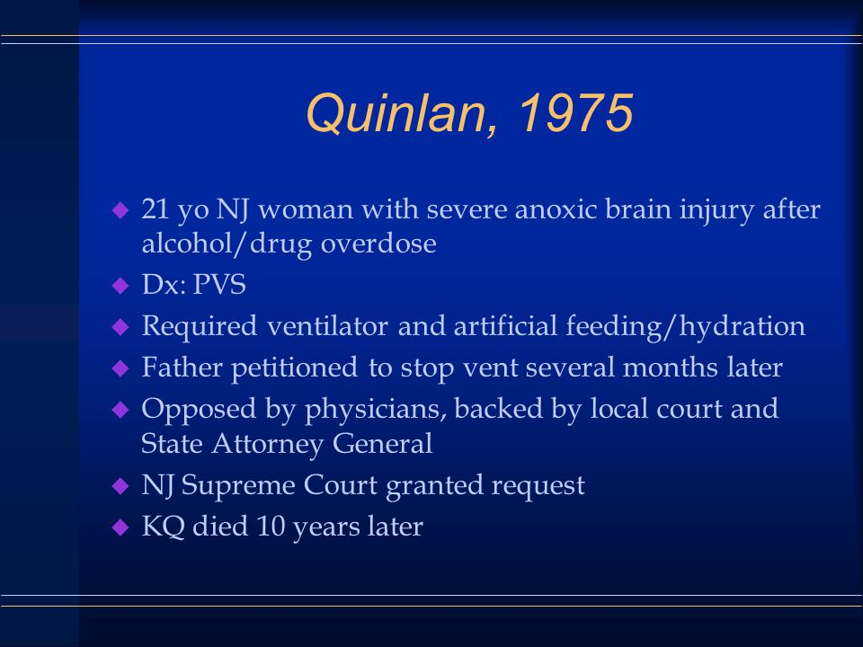Quinlan, 1975 u 21 yo NJ woman with severe anoxic brain injury after alcohol/drug overdose u Dx: PVS u Required ventilator and artificial feeding/hydration u Father petitioned to stop vent several months later u Opposed by physicians, backed by local court and State Attorney General u NJ Supreme Court granted request u KQ died 10 years later