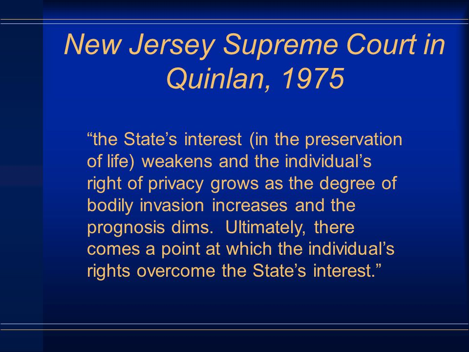New Jersey Supreme Court in Quinlan, 1975 the State's interest (in the preservation of life) weakens and the individual's right of privacy grows as the degree of bodily invasion increases and the prognosis dims.