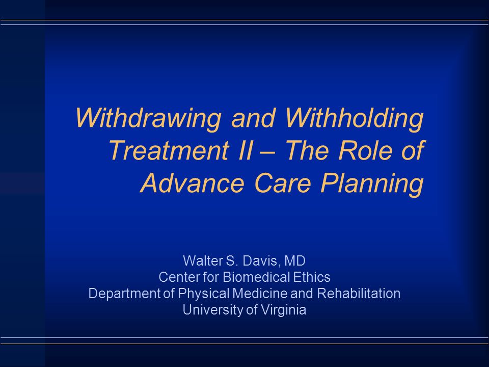Withdrawing and Withholding Treatment II – The Role of Advance Care Planning Walter S.