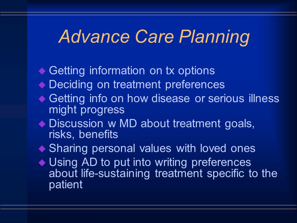 Advance Care Planning u Getting information on tx options u Deciding on treatment preferences u Getting info on how disease or serious illness might progress u Discussion w MD about treatment goals, risks, benefits u Sharing personal values with loved ones u Using AD to put into writing preferences about life-sustaining treatment specific to the patient