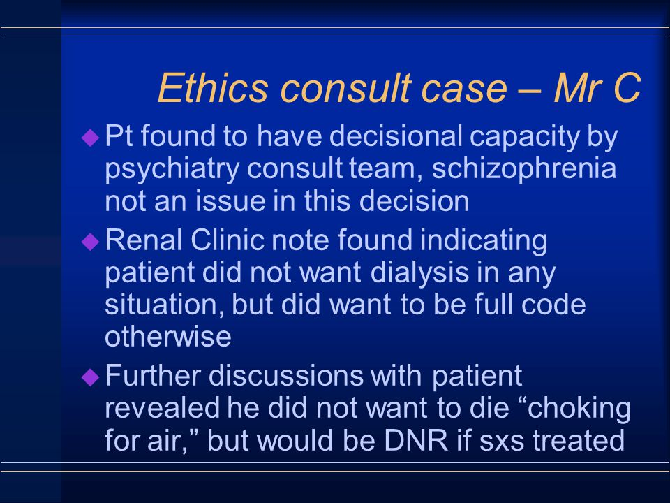 Ethics consult case – Mr C u Pt found to have decisional capacity by psychiatry consult team, schizophrenia not an issue in this decision u Renal Clinic note found indicating patient did not want dialysis in any situation, but did want to be full code otherwise u Further discussions with patient revealed he did not want to die choking for air, but would be DNR if sxs treated