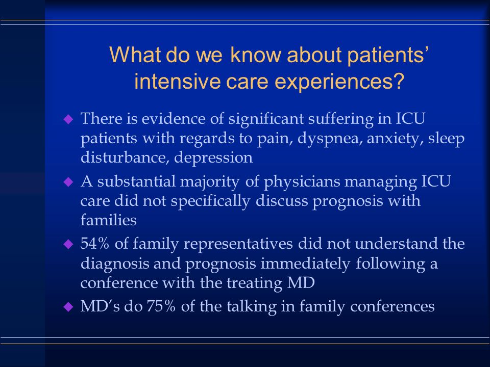 Challenges Unique to the ICU Setting u Often no prior relationship with patient or family u Traditional separation of intensive care/palliative care u Patient often not a participant in discussions u Families unable to participate in high- tech care
