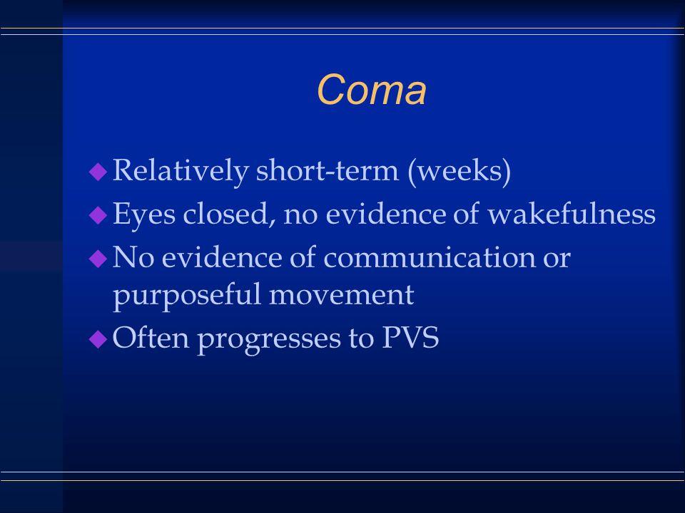 Coma u Relatively short-term (weeks) u Eyes closed, no evidence of wakefulness u No evidence of communication or purposeful movement u Often progresses to PVS