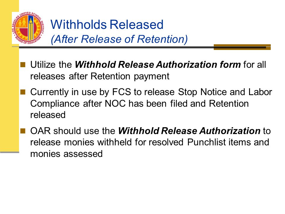 Withholds Released (After Release of Retention) Utilize the Withhold Release Authorization form for all releases after Retention payment Currently in use by FCS to release Stop Notice and Labor Compliance after NOC has been filed and Retention released OAR should use the Withhold Release Authorization to release monies withheld for resolved Punchlist items and monies assessed