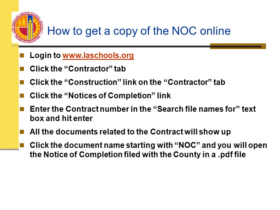 How to get a copy of the NOC online Login to www.laschools.orgwww.laschools.org Click the Contractor tab Click the Construction link on the Contractor tab Click the Notices of Completion link Enter the Contract number in the Search file names for text box and hit enter All the documents related to the Contract will show up Click the document name starting with NOC and you will open the Notice of Completion filed with the County in a.pdf file