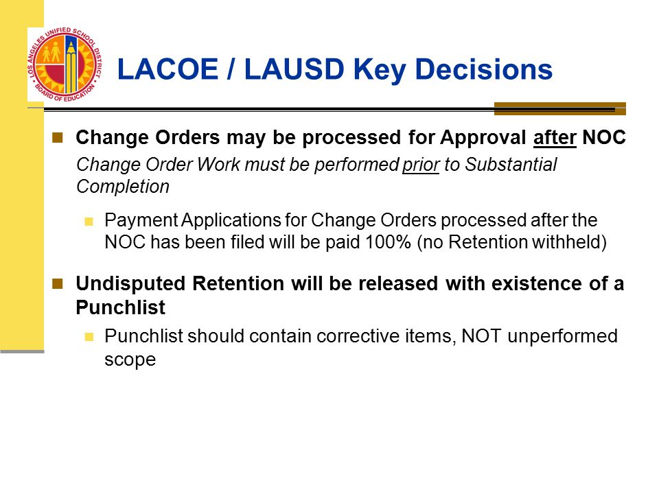 LACOE / LAUSD Key Decisions Change Orders may be processed for Approval after NOC Change Order Work must be performed prior to Substantial Completion Payment Applications for Change Orders processed after the NOC has been filed will be paid 100% (no Retention withheld) Undisputed Retention will be released with existence of a Punchlist Punchlist should contain corrective items, NOT unperformed scope