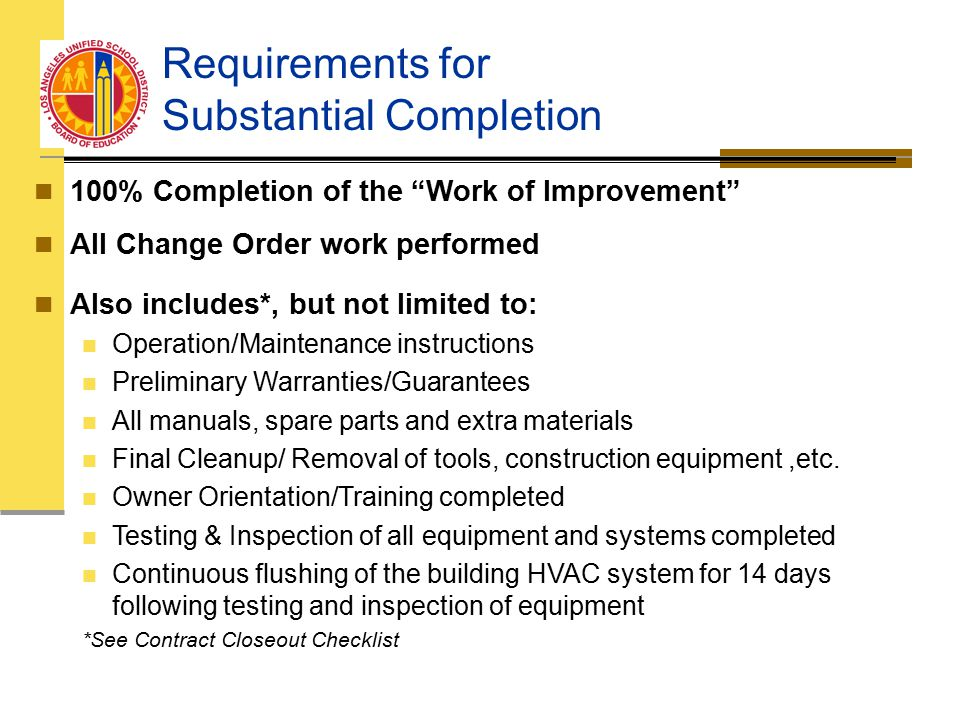 Requirements for Substantial Completion 100% Completion of the Work of Improvement All Change Order work performed Also includes*, but not limited to: Operation/Maintenance instructions Preliminary Warranties/Guarantees All manuals, spare parts and extra materials Final Cleanup/ Removal of tools, construction equipment,etc.