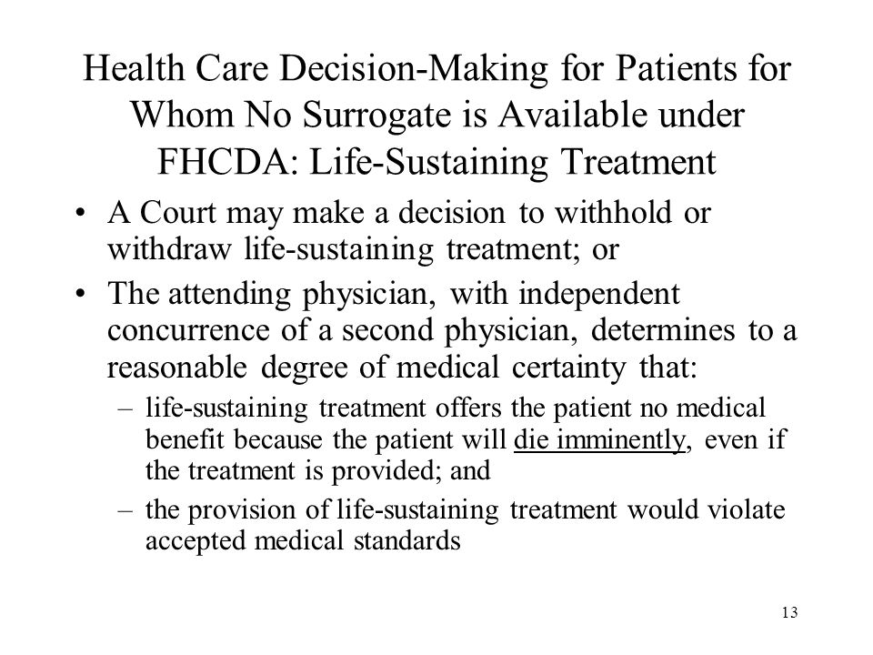 13 Health Care Decision-Making for Patients for Whom No Surrogate is Available under FHCDA: Life-Sustaining Treatment A Court may make a decision to withhold or withdraw life-sustaining treatment; or The attending physician, with independent concurrence of a second physician, determines to a reasonable degree of medical certainty that: –life-sustaining treatment offers the patient no medical benefit because the patient will die imminently, even if the treatment is provided; and –the provision of life-sustaining treatment would violate accepted medical standards