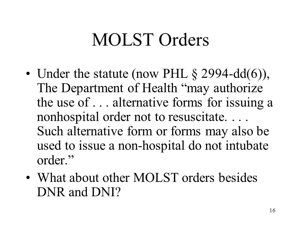 16 MOLST Orders Under the statute (now PHL § 2994-dd(6)), The Department of Health may authorize the use of...