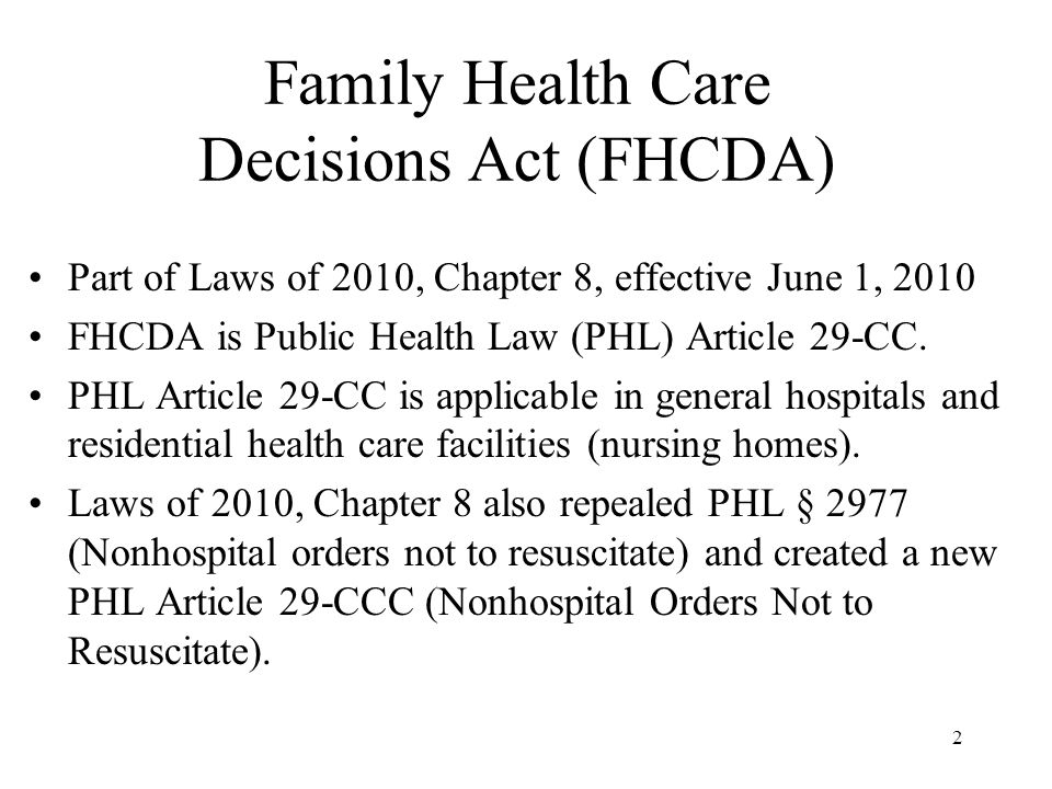 2 Family Health Care Decisions Act (FHCDA) Part of Laws of 2010, Chapter 8, effective June 1, 2010 FHCDA is Public Health Law (PHL) Article 29-CC.
