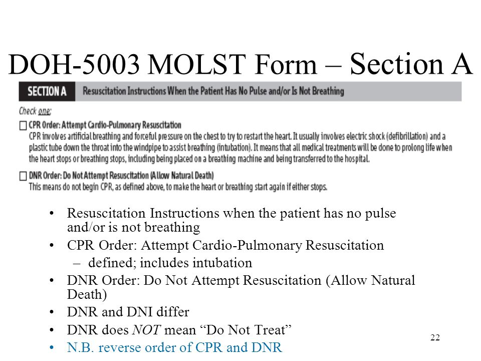 22 DOH-5003 MOLST Form – Section A Resuscitation Instructions when the patient has no pulse and/or is not breathing CPR Order: Attempt Cardio-Pulmonary Resuscitation –defined; includes intubation DNR Order: Do Not Attempt Resuscitation (Allow Natural Death) DNR and DNI differ DNR does NOT mean Do Not Treat N.B.