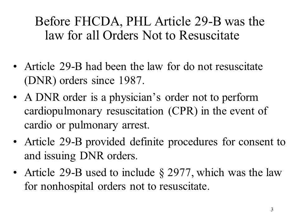 3 Before FHCDA, PHL Article 29-B was the law for all Orders Not to Resuscitate Article 29-B had been the law for do not resuscitate (DNR) orders since 1987.