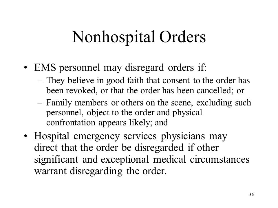 36 Nonhospital Orders EMS personnel may disregard orders if: –They believe in good faith that consent to the order has been revoked, or that the order has been cancelled; or –Family members or others on the scene, excluding such personnel, object to the order and physical confrontation appears likely; and Hospital emergency services physicians may direct that the order be disregarded if other significant and exceptional medical circumstances warrant disregarding the order.