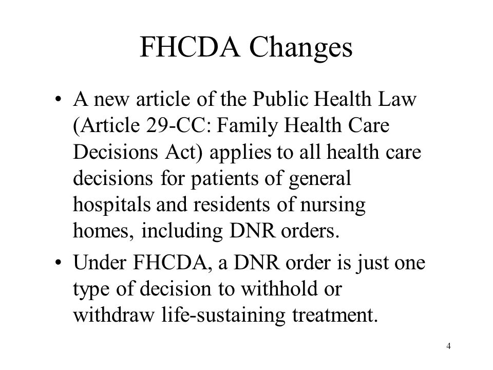 4 FHCDA Changes A new article of the Public Health Law (Article 29-CC: Family Health Care Decisions Act) applies to all health care decisions for patients of general hospitals and residents of nursing homes, including DNR orders.