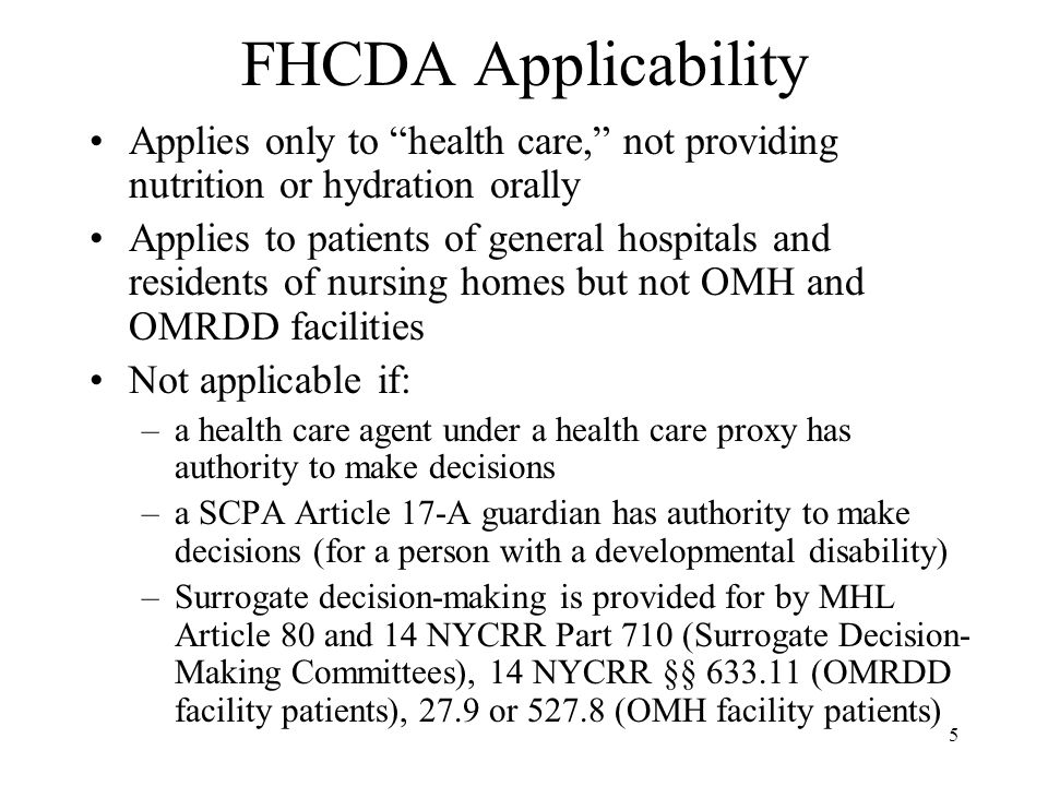 5 FHCDA Applicability Applies only to health care, not providing nutrition or hydration orally Applies to patients of general hospitals and residents of nursing homes but not OMH and OMRDD facilities Not applicable if: –a health care agent under a health care proxy has authority to make decisions –a SCPA Article 17-A guardian has authority to make decisions (for a person with a developmental disability) –Surrogate decision-making is provided for by MHL Article 80 and 14 NYCRR Part 710 (Surrogate Decision- Making Committees), 14 NYCRR §§ 633.11 (OMRDD facility patients), 27.9 or 527.8 (OMH facility patients)