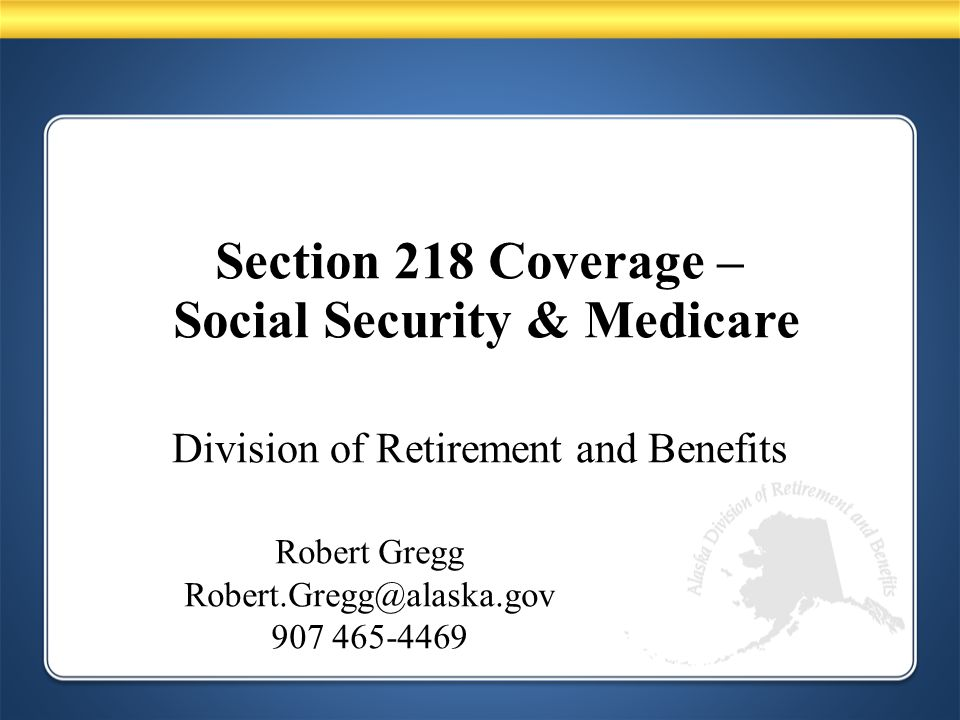 Division of Retirement and Benefits Robert Gregg Robert.Gregg@alaska.gov 907 465-4469 Section 218 Coverage – Social Security & Medicare