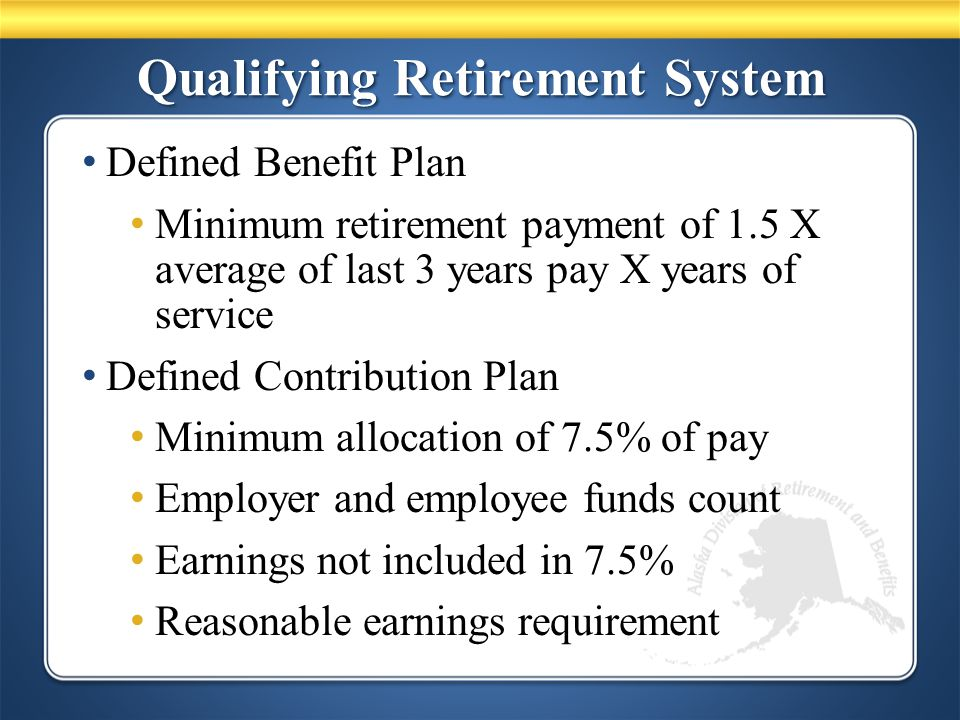 Qualifying Retirement System Defined Benefit Plan Minimum retirement payment of 1.5 X average of last 3 years pay X years of service Defined Contribution Plan Minimum allocation of 7.5% of pay Employer and employee funds count Earnings not included in 7.5% Reasonable earnings requirement