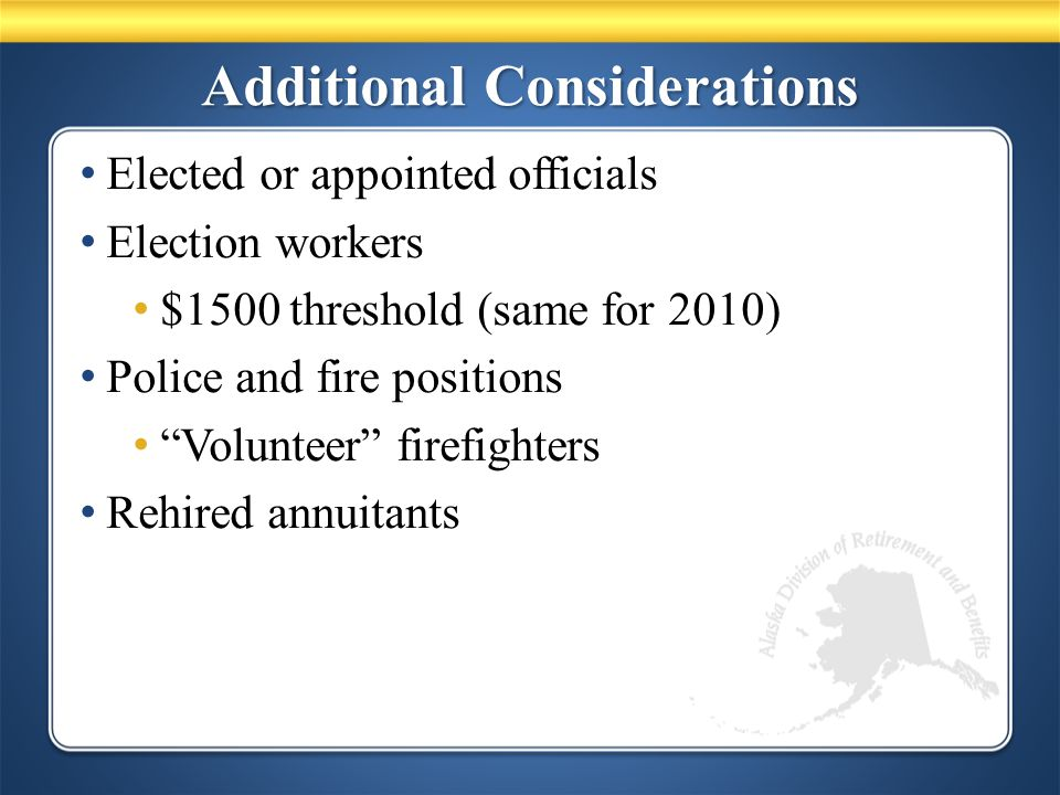 Additional Considerations Elected or appointed officials Election workers $1500 threshold (same for 2010) Police and fire positions Volunteer firefighters Rehired annuitants