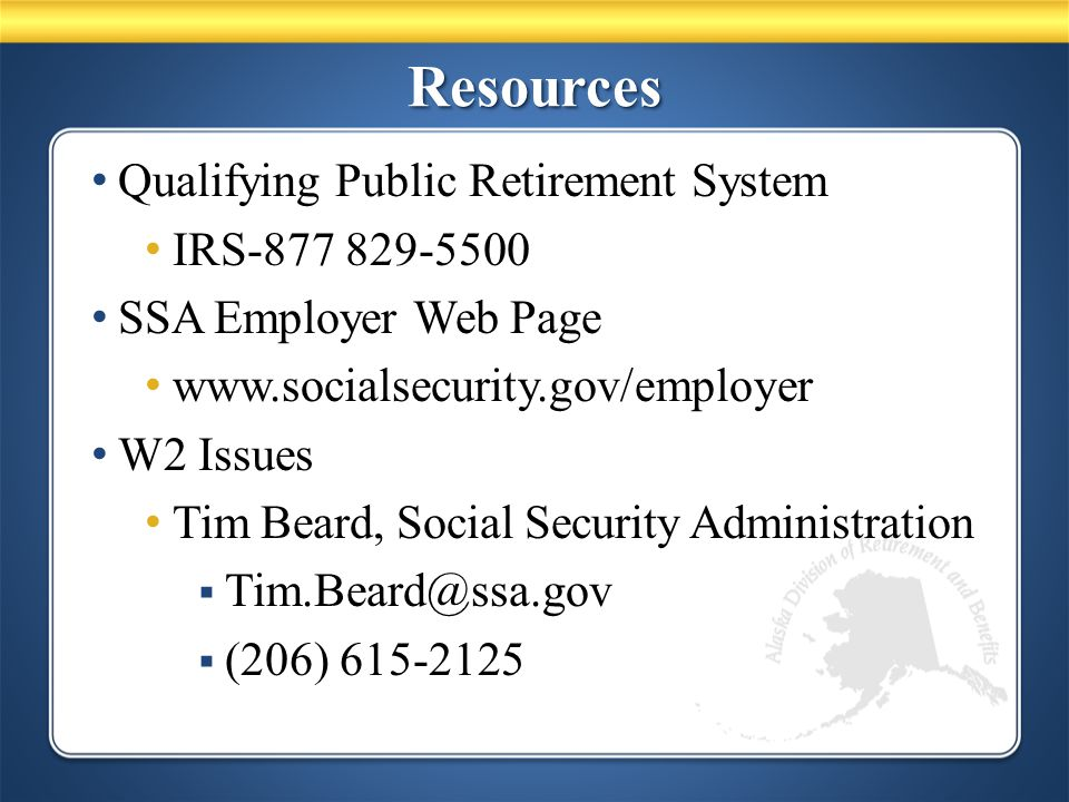 ResourcesResources Qualifying Public Retirement System IRS-877 829-5500 SSA Employer Web Page www.socialsecurity.gov/employer W2 Issues Tim Beard, Social Security Administration  Tim.Beard@ssa.gov  (206) 615-2125