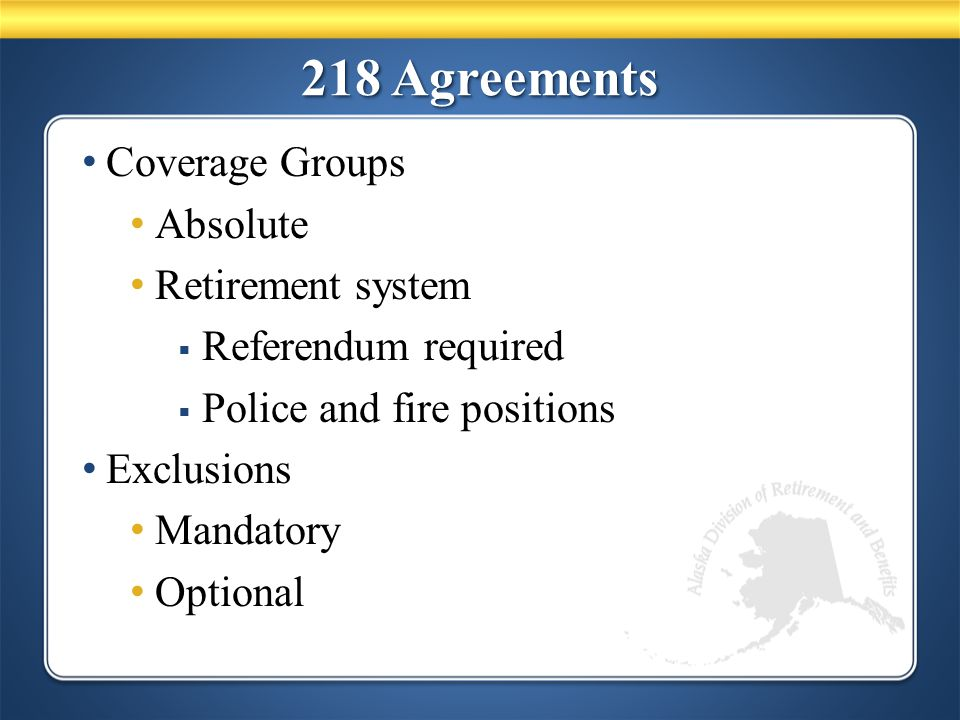 218 Agreements Coverage Groups Absolute Retirement system  Referendum required  Police and fire positions Exclusions Mandatory Optional