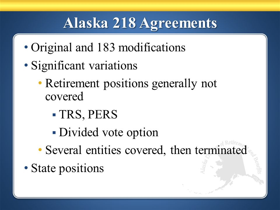 Alaska 218 Agreements Original and 183 modifications Significant variations Retirement positions generally not covered  TRS, PERS  Divided vote option Several entities covered, then terminated State positions