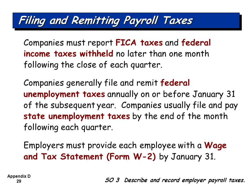 Appendix D 29 Companies must report FICA taxes and federal income taxes withheld no later than one month following the close of each quarter.