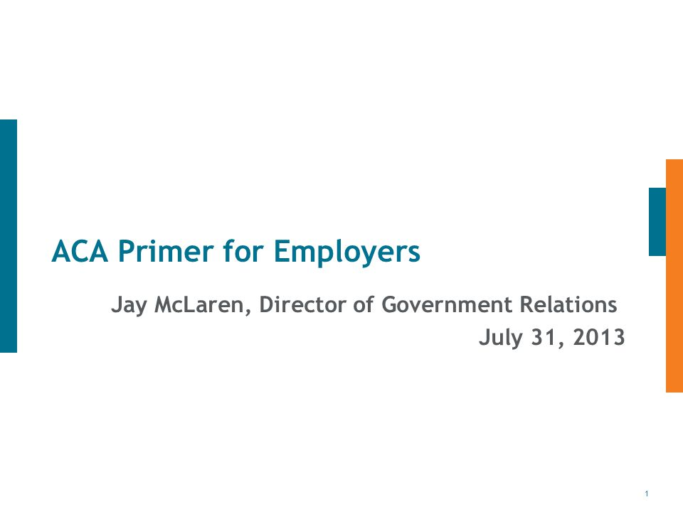 1 ACA Primer for Employers Jay McLaren, Director of Government Relations July 31, 2013